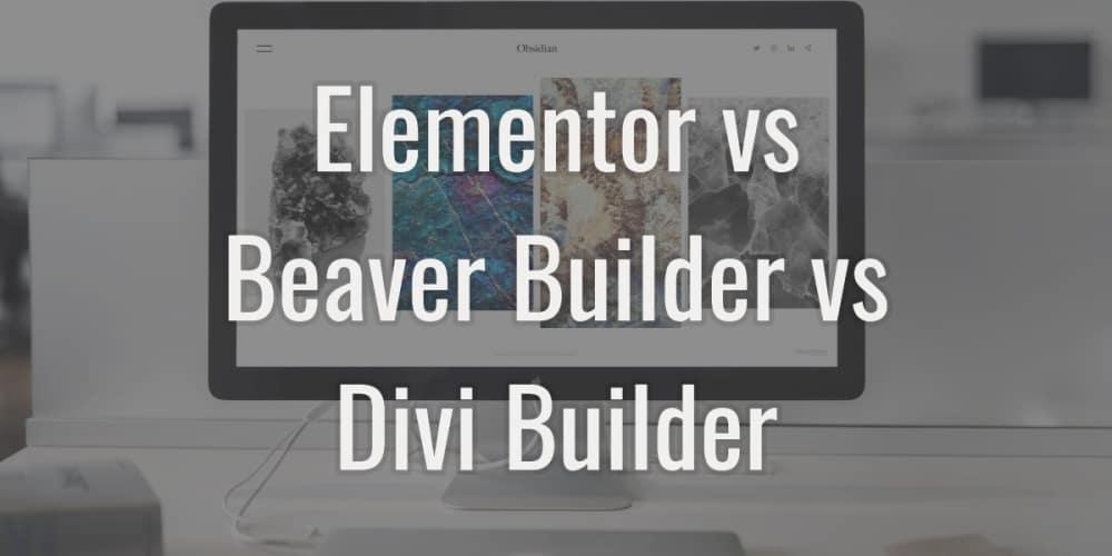 Elementor vs beaver builder vs divi builder